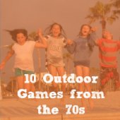 Things to do with kids: 10 Outdoor Games from the 70s that It's Time to Teach Your Kids